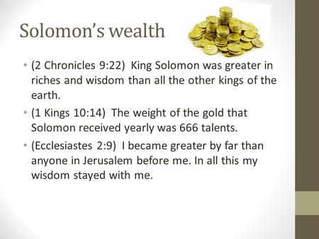 Solomon's wealth (2 Chronicles 9:22) King Solomon was greater in riches and wisdom than all the other kings of the earth. (1 Kings 10:14) The weight of.