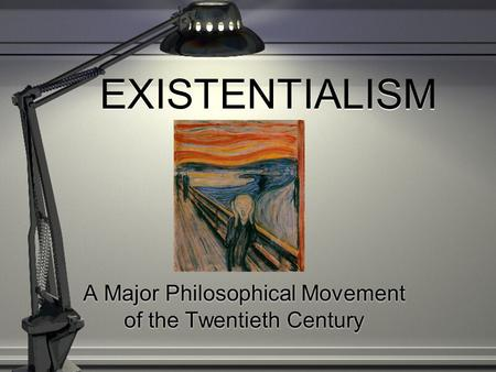 EXISTENTIALISM A Major Philosophical Movement of the Twentieth Century.