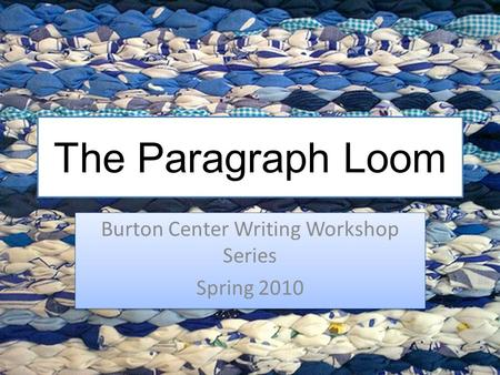 The Paragraph Loom Burton Center Writing Workshop Series Spring 2010 Burton Center Writing Workshop Series Spring 2010.