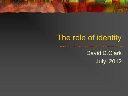 The role of identity David D.Clark July, 2012. 2 The role of identity A requirement for identity comes up often: Detect misdirection attacks on communication.