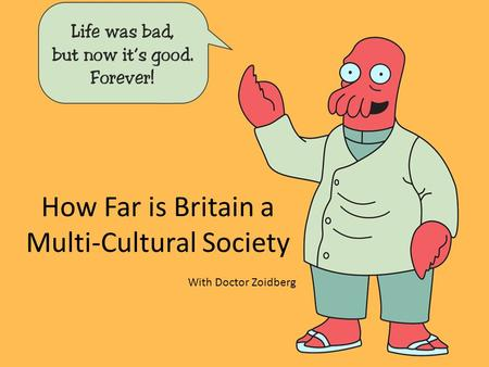 How Far is Britain a Multi-Cultural Society With Doctor Zoidberg.