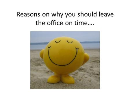 Reasons on why you should leave the office on time….