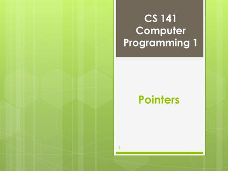 CS 141 Computer Programming 1 1 Pointers. Pointer Variable Declarations and Initialization Pointer variables –Contain memory addresses as values –Normally,
