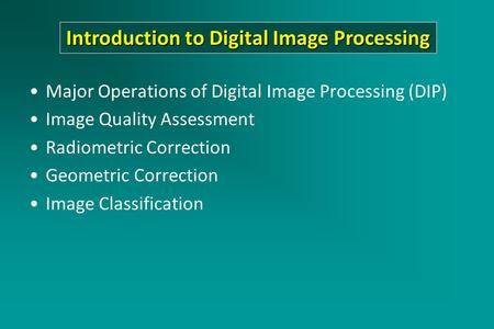 Major Operations of Digital Image Processing (DIP) Image Quality Assessment Radiometric Correction Geometric Correction Image Classification Introduction.