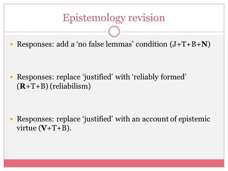 Epistemology revision Responses: add a 'no false lemmas' condition (J+T+B+N) Responses: replace 'justified' with 'reliably formed' (R+T+B) (reliabilism)