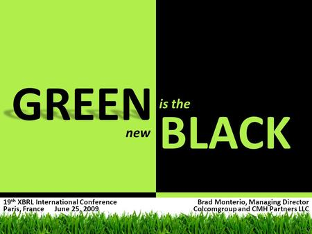 GREEN BLACK is the new Brad Monterio, Managing Director Colcomgroup and CMH Partners LLC 19 th XBRL International Conference Paris, France June 25, 2009.