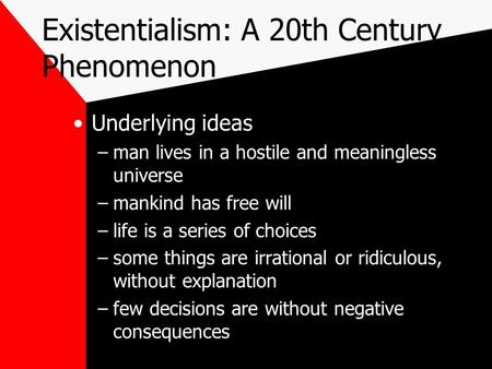 Existentialism: A 20th Century Phenomenon Underlying ideas –man lives in a hostile and meaningless universe –mankind has free will –life is a series of.