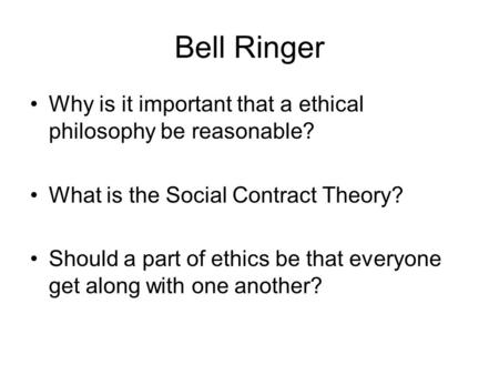 Bell Ringer Why is it important that a ethical philosophy be reasonable? What is the Social Contract Theory? Should a part of ethics be that everyone get.