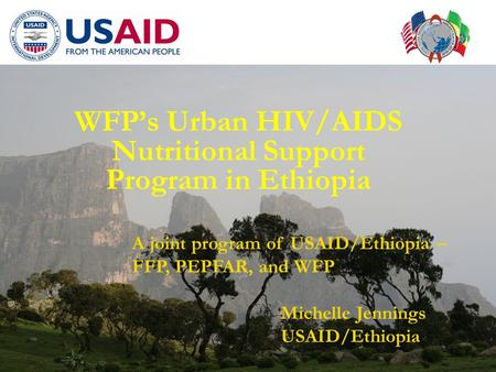WFP's Urban HIV/AIDS Nutritional Support Program in Ethiopia A joint program of USAID/Ethiopia – FFP, PEPFAR, and WFP Michelle Jennings USAID/Ethiopia.