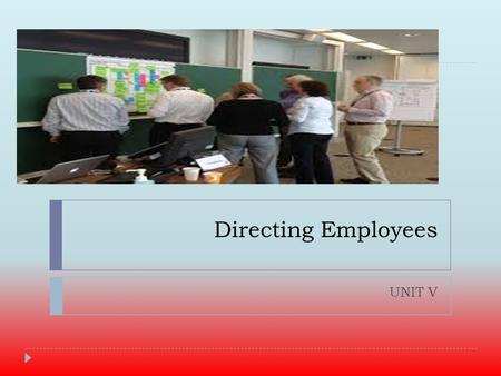 Directing Employees UNIT V. Directing  Refers to the process of  instructing  guiding,  counseling,  motivating  leading people in the organization.