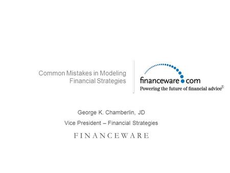 Common Mistakes in Modeling Financial Strategies George K. Chamberlin, JD Vice President – Financial Strategies F I N A N C E W A R E ®