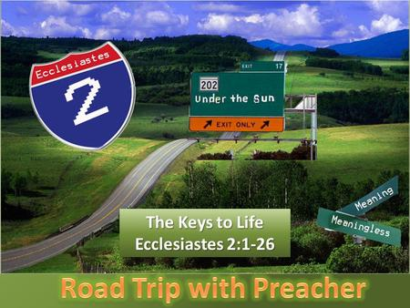 The Keys to Life Ecclesiastes 2:1-26. Solomon is the perfect guide but not the perfect example. This is the scenic route to wisdom.