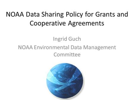 NOAA Data Sharing Policy for Grants and Cooperative Agreements Ingrid Guch NOAA Environmental Data Management Committee.