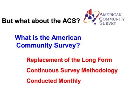 But what about the ACS? What is the American Community Survey? Replacement of the Long Form Continuous Survey Methodology Conducted Monthly.