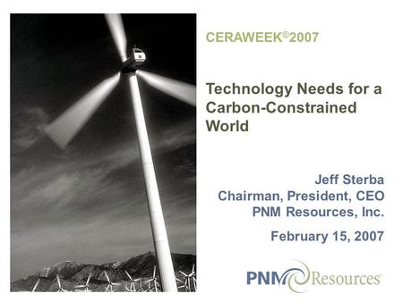 CERAWEEK ® 2007 Technology Needs for a Carbon-Constrained World Jeff Sterba Chairman, President, CEO PNM Resources, Inc. February 15, 2007.