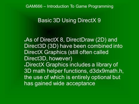 GAM666 – Introduction To Game Programming ● As of DirectX 8, DirectDraw (2D) and Direct3D (3D) have been combined into DirectX Graphics (still often called.