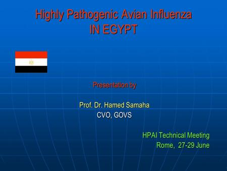 Highly Pathogenic Avian Influenza IN EGYPT Presentation by Prof. Dr. Hamed Samaha CVO, GOVS HPAI Technical Meeting Rome, 27-29 June.