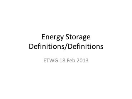 Energy Storage Definitions/Definitions ETWG 18 Feb 2013.
