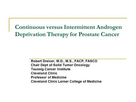 Continuous versus Intermittent Androgen Deprivation Therapy for Prostate Cancer Robert Dreicer, M.D., M.S., FACP, FASCO Chair Dept of Solid Tumor Oncology.