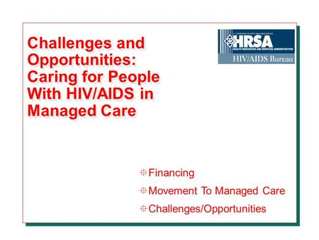 Challenges and Opportunities: Caring for People With HIV/AIDS in Managed Care °Financing °Movement To Managed Care °Challenges/Opportunities.