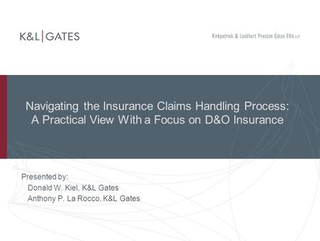 Navigating the Insurance Claims Handling Process: A Practical View With a Focus on D&O Insurance Presented by: Donald W. Kiel, K&L Gates Anthony P. La.