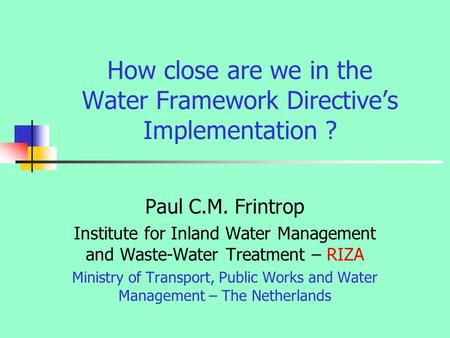 How close are we in the Water Framework Directive's Implementation ? Paul C.M. Frintrop Institute for Inland Water Management and Waste-Water Treatment.