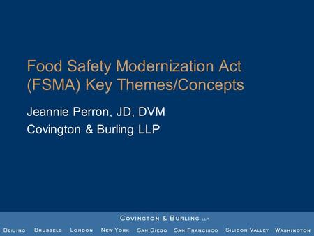 Food Safety Modernization Act (FSMA) Key Themes/Concepts Jeannie Perron, JD, DVM Covington & Burling LLP.