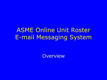 ASME Online Unit Roster E-mail Messaging System Overview.