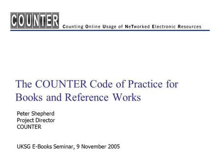 The COUNTER Code of Practice for Books and Reference Works Peter Shepherd Project Director COUNTER UKSG E-Books Seminar, 9 November 2005.