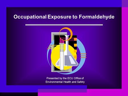 Occupational Exposure to Formaldehyde Presented by the ECU Office of Environmental Health and Safety.