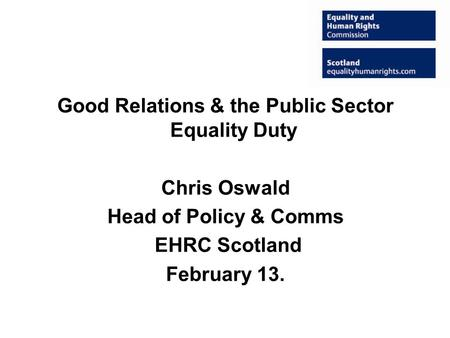 Good Relations & the Public Sector Equality Duty Chris Oswald Head of Policy & Comms EHRC Scotland February 13.