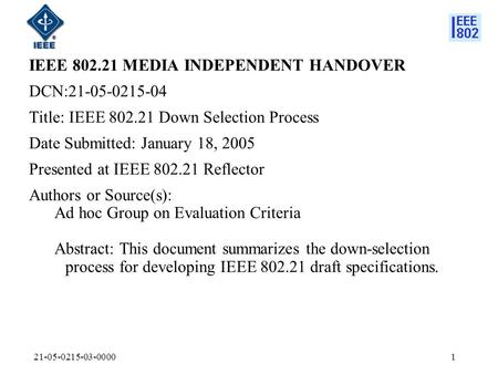 21-05-0215-03-00001 IEEE 802.21 MEDIA INDEPENDENT HANDOVER DCN:21-05-0215-04 Title: IEEE 802.21 Down Selection Process Date Submitted: January 18, 2005.