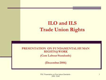 ITUC Presentation on Core Labour Standards - 2006 - Draft 1 ILO and ILS Trade Union Rights PRESENTATION ON FUNDAMENTAL HUMAN (Core Labour Standards)