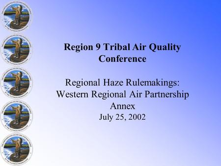 Region 9 Tribal Air Quality Conference Regional Haze Rulemakings: Western Regional Air Partnership Annex July 25, 2002.