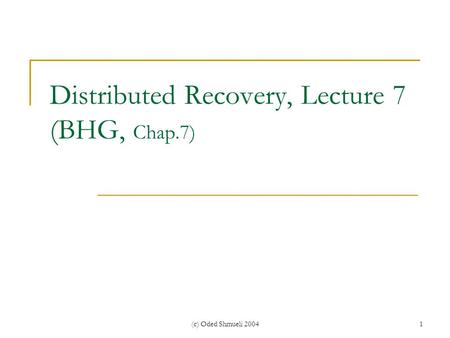 (c) Oded Shmueli 20041 Distributed Recovery, Lecture 7 (BHG, Chap.7)