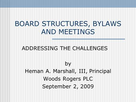 BOARD STRUCTURES, BYLAWS AND MEETINGS ADDRESSING THE CHALLENGES by Heman A. Marshall, III, Principal Woods Rogers PLC September 2, 2009.