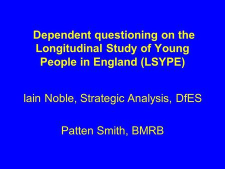 Dependent questioning on the Longitudinal Study of Young People in England (LSYPE) Iain Noble, Strategic Analysis, DfES Patten Smith, BMRB.
