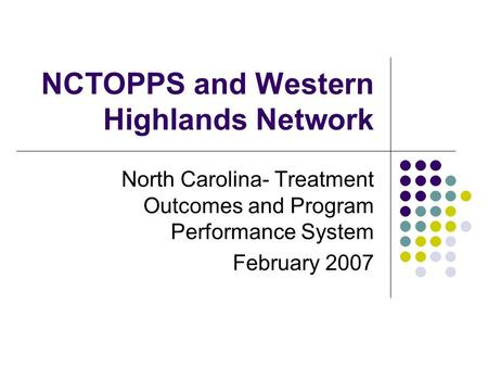 NCTOPPS and Western Highlands Network North Carolina- Treatment Outcomes and Program Performance System February 2007.