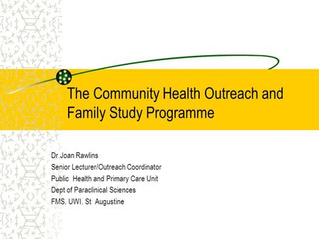 The Community Health Outreach and Family Study Programme Dr.Joan Rawlins Senior Lecturer/Outreach Coordinator Public Health and Primary Care Unit Dept.