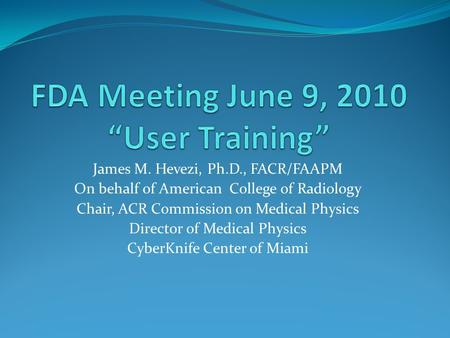 James M. Hevezi, Ph.D., FACR/FAAPM On behalf of American College of Radiology Chair, ACR Commission on Medical Physics Director of Medical Physics CyberKnife.