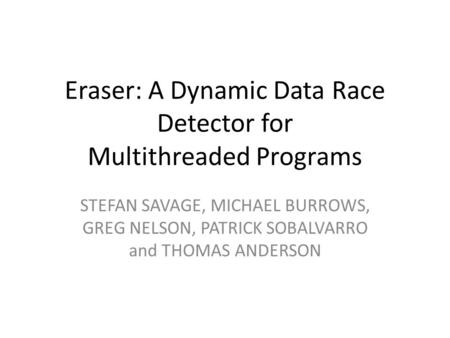 Eraser: A Dynamic Data Race Detector for Multithreaded Programs STEFAN SAVAGE, MICHAEL BURROWS, GREG NELSON, PATRICK SOBALVARRO and THOMAS ANDERSON.