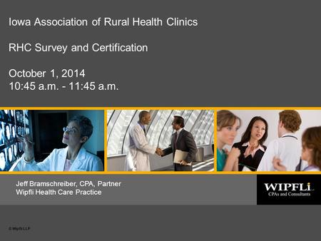 © Wipfli LLP 1 Date or subtitle © Wipfli LLP Jeff Bramschreiber, CPA, Partner Wipfli Health Care Practice Iowa Association of Rural Health Clinics RHC.