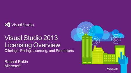 Visual Studio 2013 Licensing Overview Offerings, Pricing, Licensing, and Promotions Rachel Pekin Microsoft.