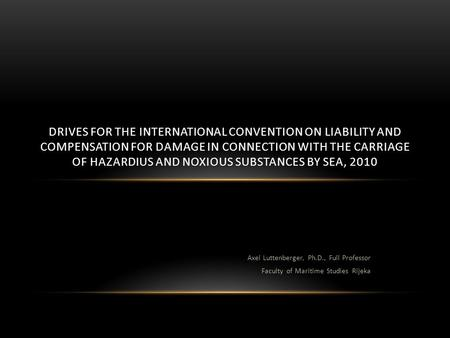 Axel Luttenberger, Ph.D., Full Professor Faculty of Maritime Studies Rijeka DRIVES FOR THE INTERNATIONAL CONVENTION ON LIABILITY AND COMPENSATION FOR DAMAGE.