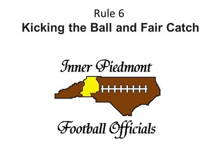 Rule 6 Kicking the Ball and Fair Catch. SECTION 1 THE KICKOFF AND OTHER FREE KICKS.