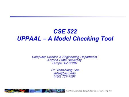 CSE 522 UPPAAL – A Model Checking Tool Computer Science & Engineering Department Arizona State University Tempe, AZ 85287 Dr. Yann-Hang Lee