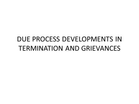 DUE PROCESS DEVELOPMENTS IN TERMINATION AND GRIEVANCES.