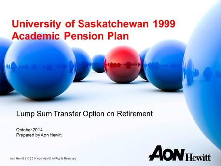 University of Saskatchewan 1999 Academic Pension Plan November 8, 2013 Aon Hewitt | © 2014 Aon Hewitt. All Rights Reserved Lump Sum Transfer Option on.