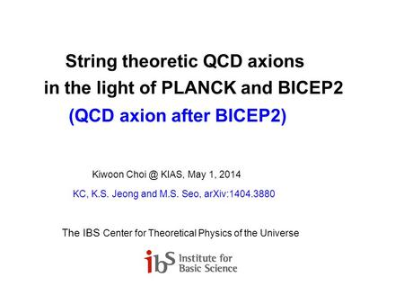 String theoretic QCD axions in the light of PLANCK and BICEP2 (QCD axion after BICEP2) Kiwoon KIAS, May 1, 2014 KC, K.S. Jeong and M.S. Seo, arXiv:1404.3880.