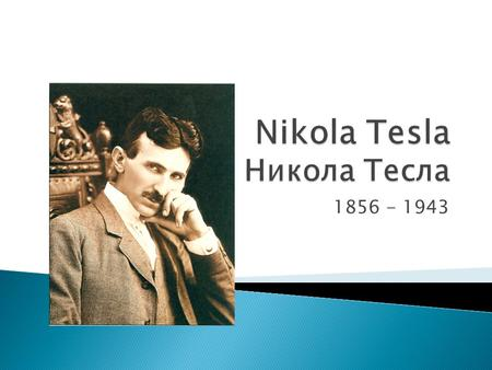 1856 - 1943.  In 1878 Tesla left home and cut all ties with his family  He began working in Maribor (in modern-day Slovenia) as an assistant Engineer.